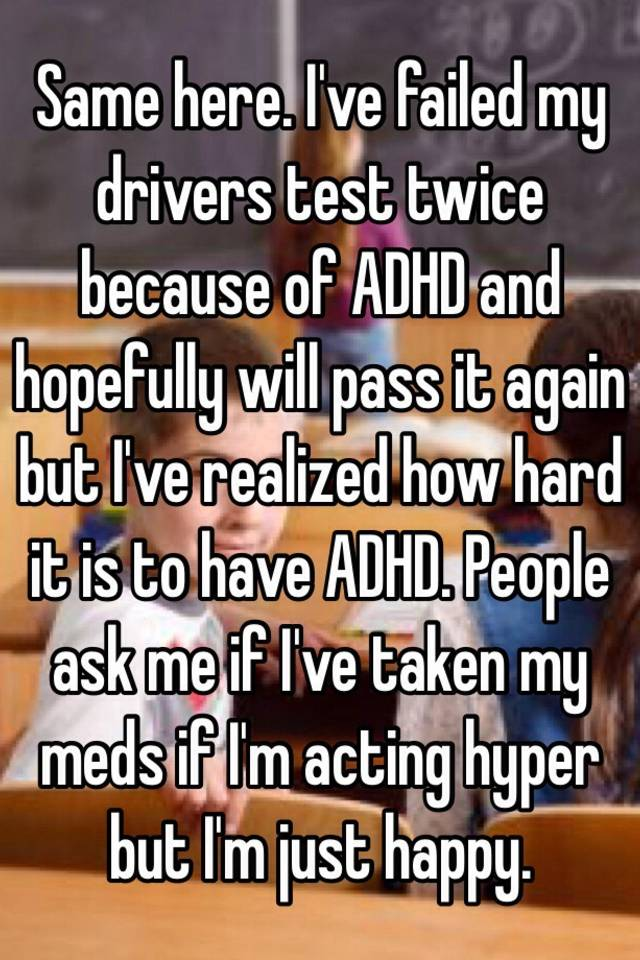 Same here  I've failed my drivers test twice because of ADHD