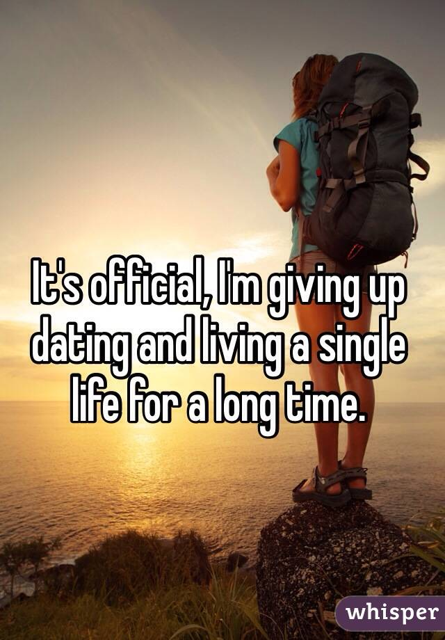 Is It Time To Give Up On Single >> It S Official I M Giving Up Dating And Living A Single Life For A
