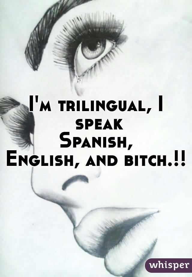 im trilingual i speak spanish english and bitch