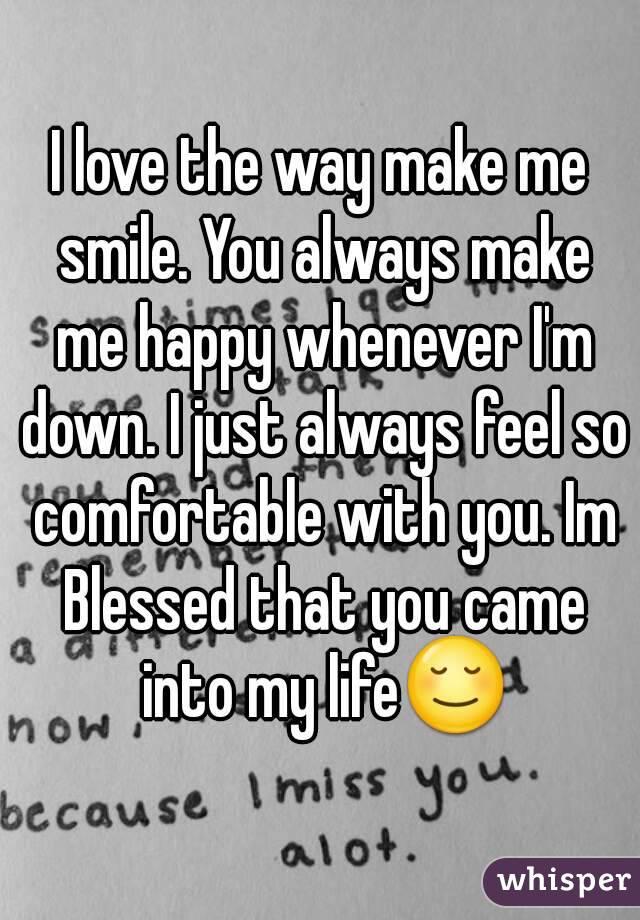 I love the way make me smile. You always make me happy ...  I love the way ...