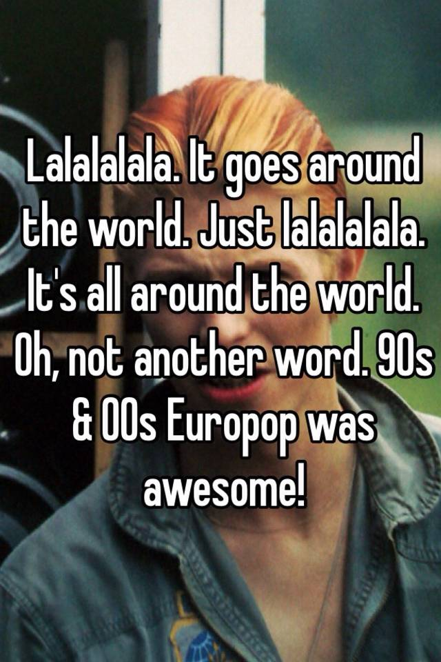 Lalalalala It Goes Around The World Just Its All