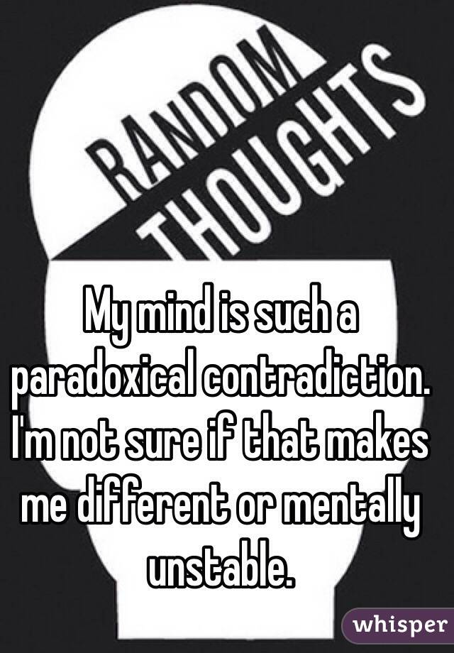 My Mind Is Such A Paradoxical Contradiction Im Not Sure If That Makes Me Different