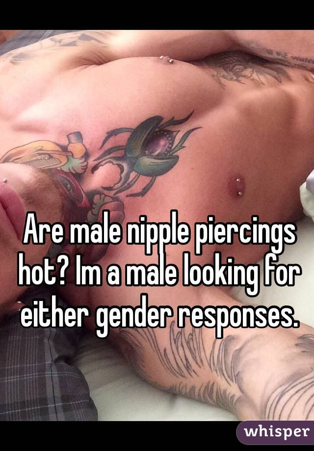 Are male nipple piercings hot? Im a male looking for either gender responses.