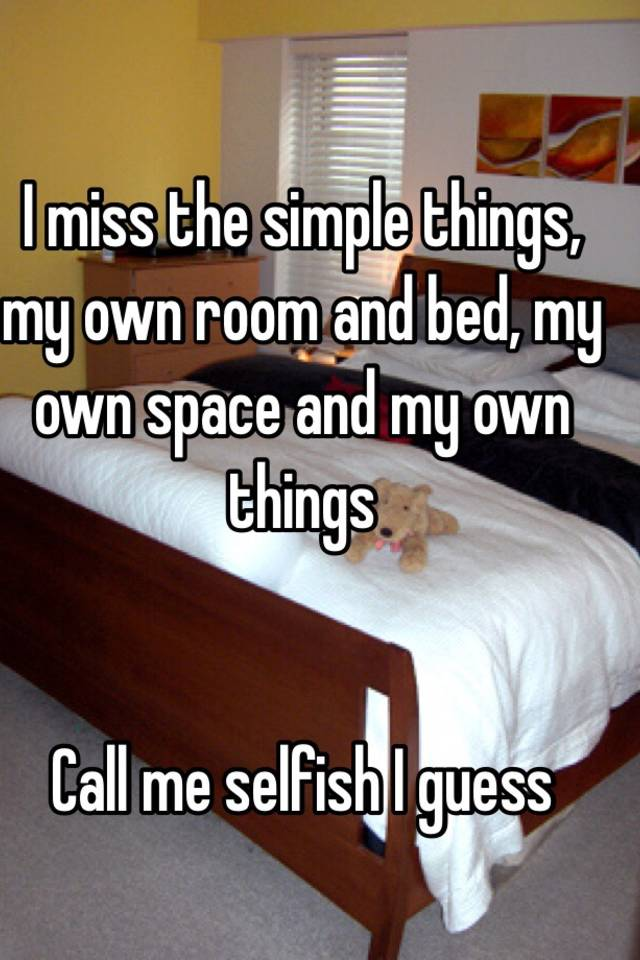 i miss the simple things my own room and bed my own space and my own things call me selfish i guess - My Own Room