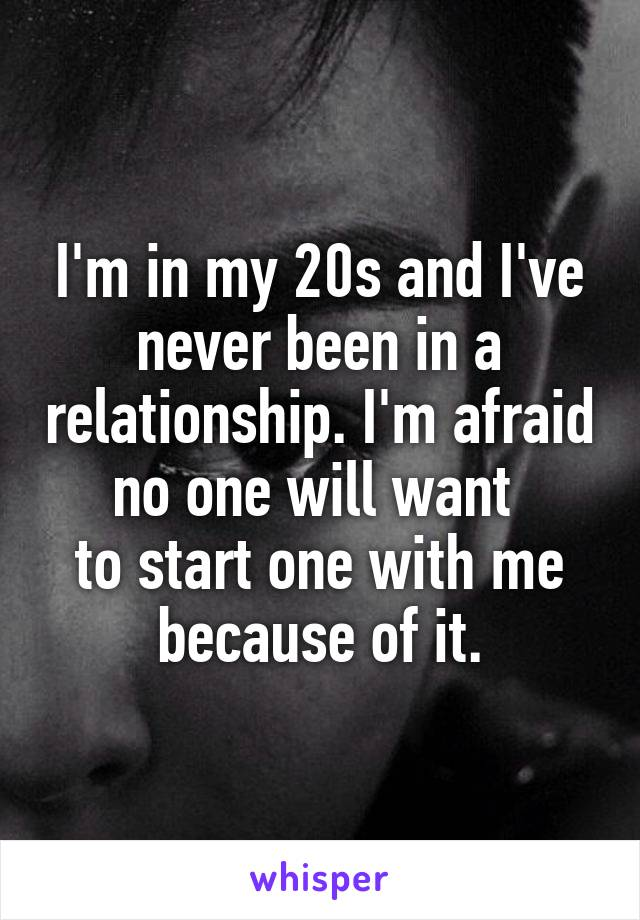 I'm in my 20s and I've never been in a relationship. I'm afraid no one will want  to start one with me because of it.
