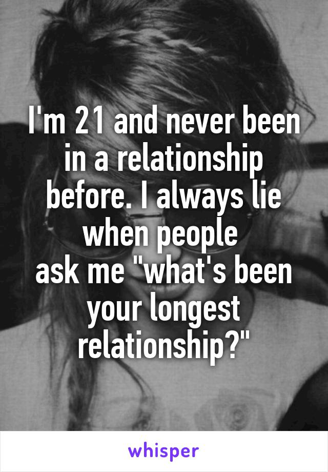 """I'm 21 and never been in a relationship before. I always lie when people  ask me """"what's been your longest relationship?"""""""