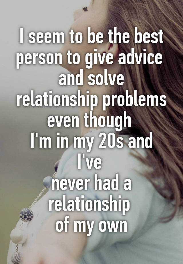 I seem to be the best person to give advice and solve relationship