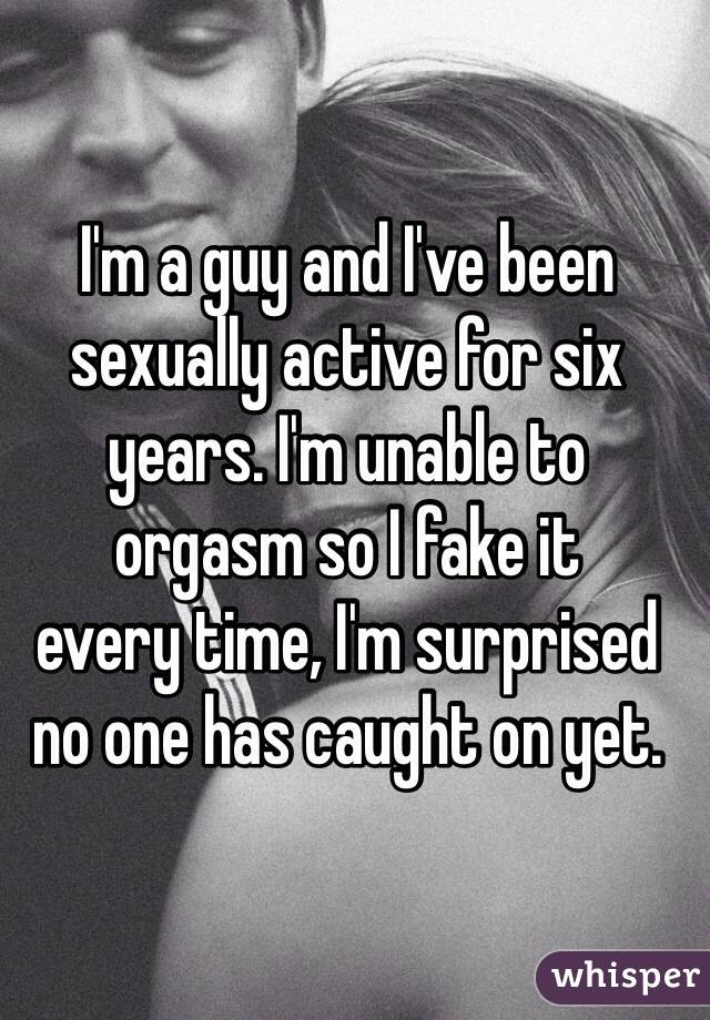 I'm a guy and I've been sexually active for six years. I'm unable to  orgasm so I fake it  every time, I'm surprised no one has caught on yet.