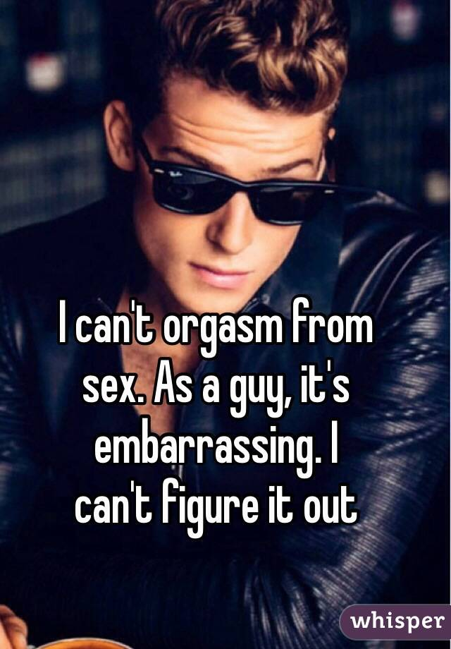 I can't orgasm from  sex. As a guy, it's embarrassing. I  can't figure it out