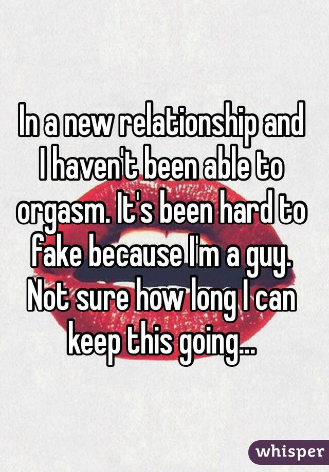 In a new relationship and  I haven't been able to orgasm. It's been hard to fake because I'm a guy.  Not sure how long I can keep this going...