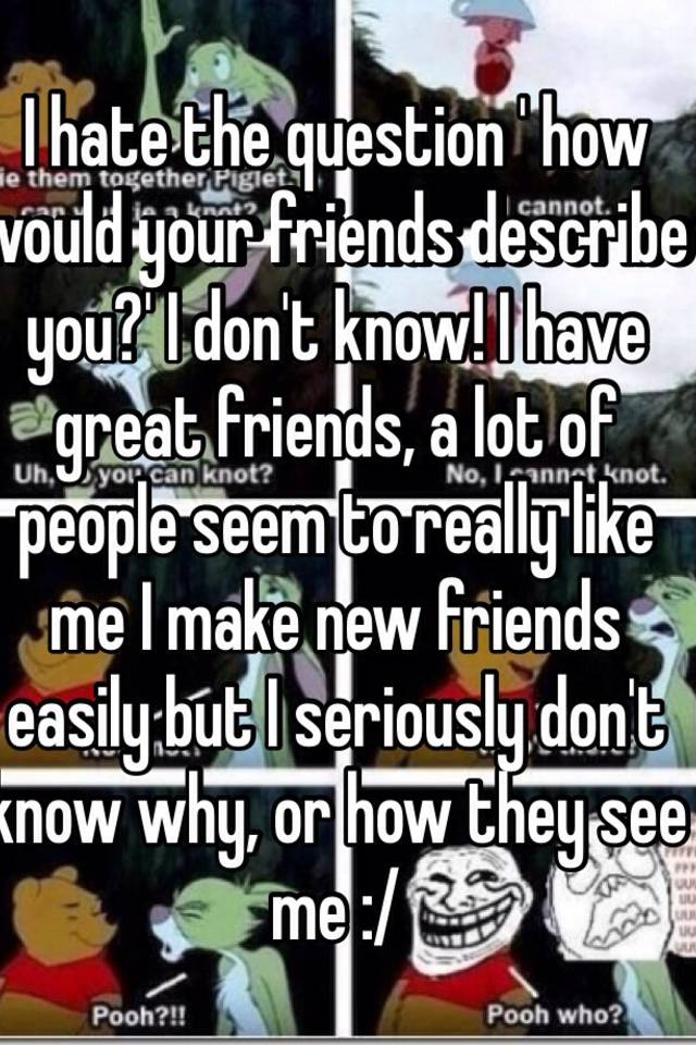 I hate the question how would your friends describe you i don i hate the question how would your friends describe you i dont know i have great friends a lot of people seem to really like me i make new friends ccuart Images