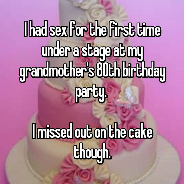 I had sex for the first time under a stage at my grandmother's 80th birthday party.   I missed out on the cake though.