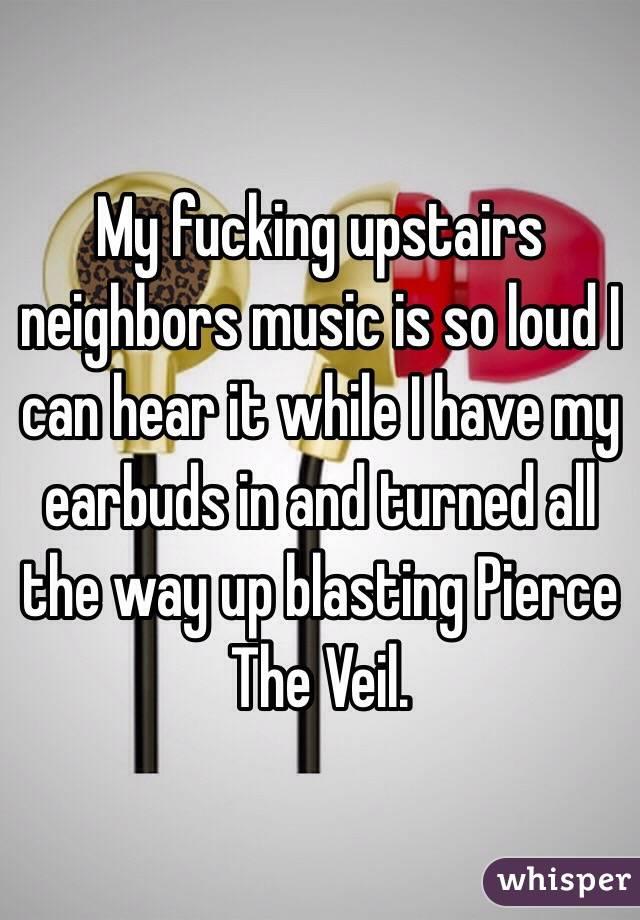 My fucking upstairs neighbors music is so loud I can hear it