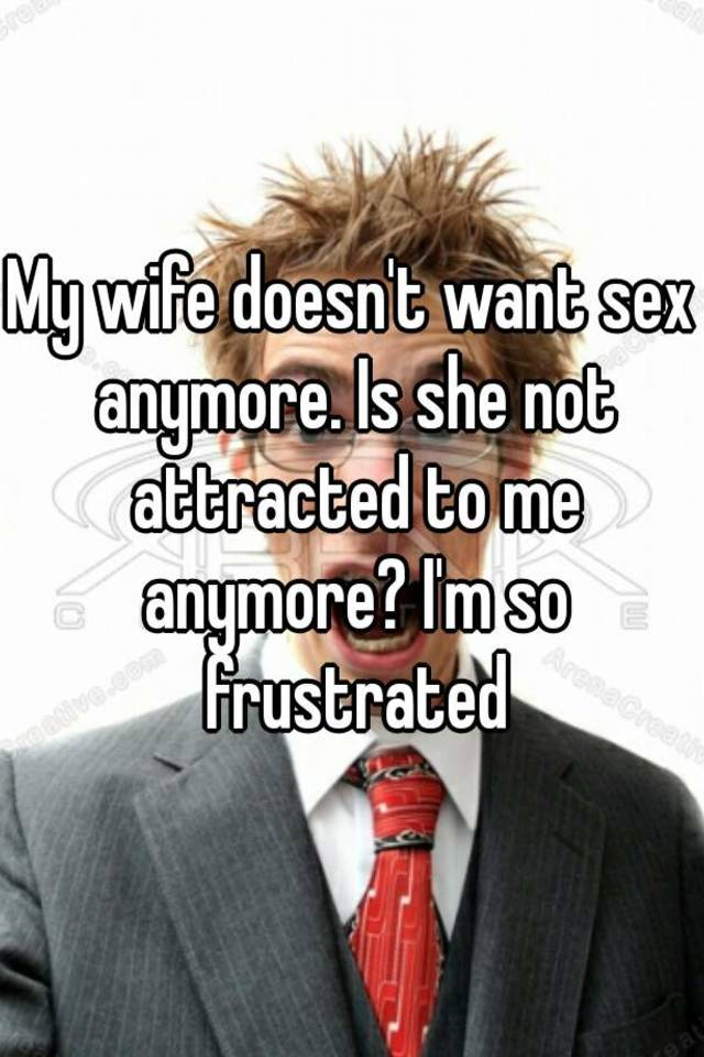 My wife doesnt like sex anymore