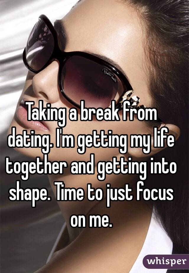 I Am Taking A Break From Dating