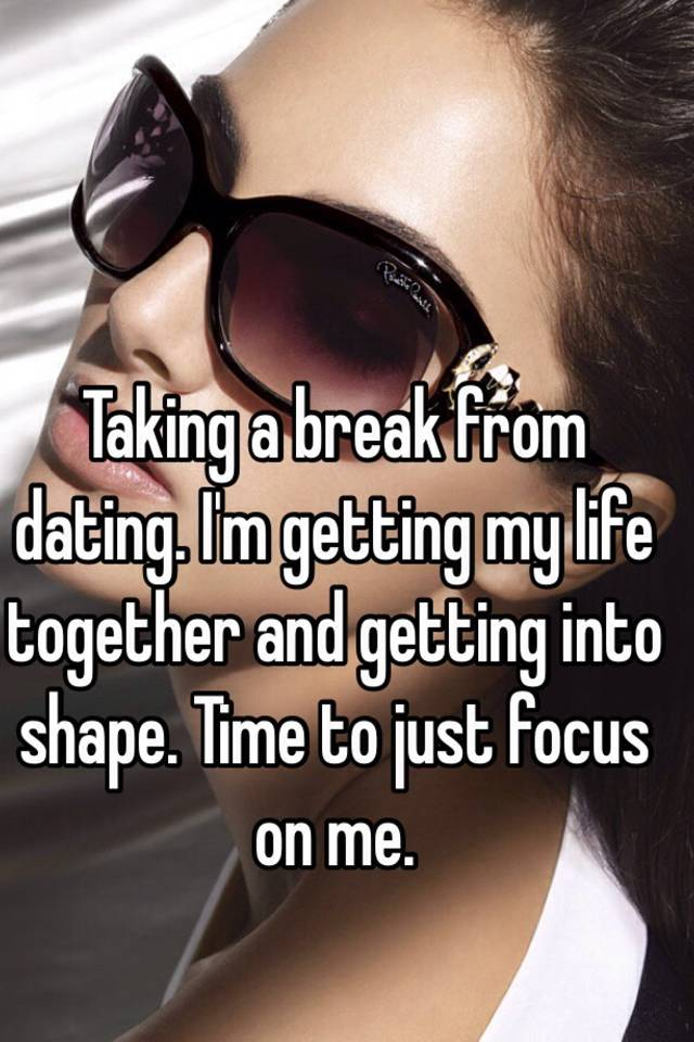 Taking A Dating Im Break From
