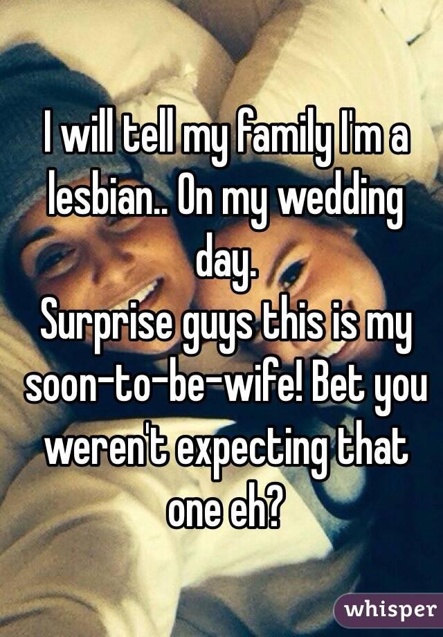 I will tell my family I'm a lesbian   On my wedding day