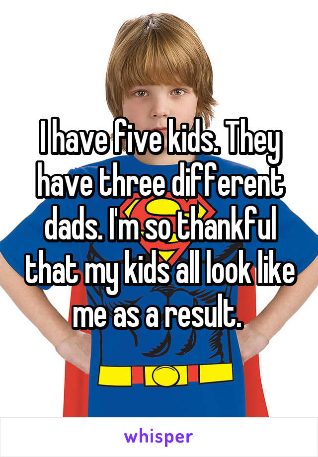 I have five kids. They have three different dads. I'm so thankful that my kids all look like me as a result.