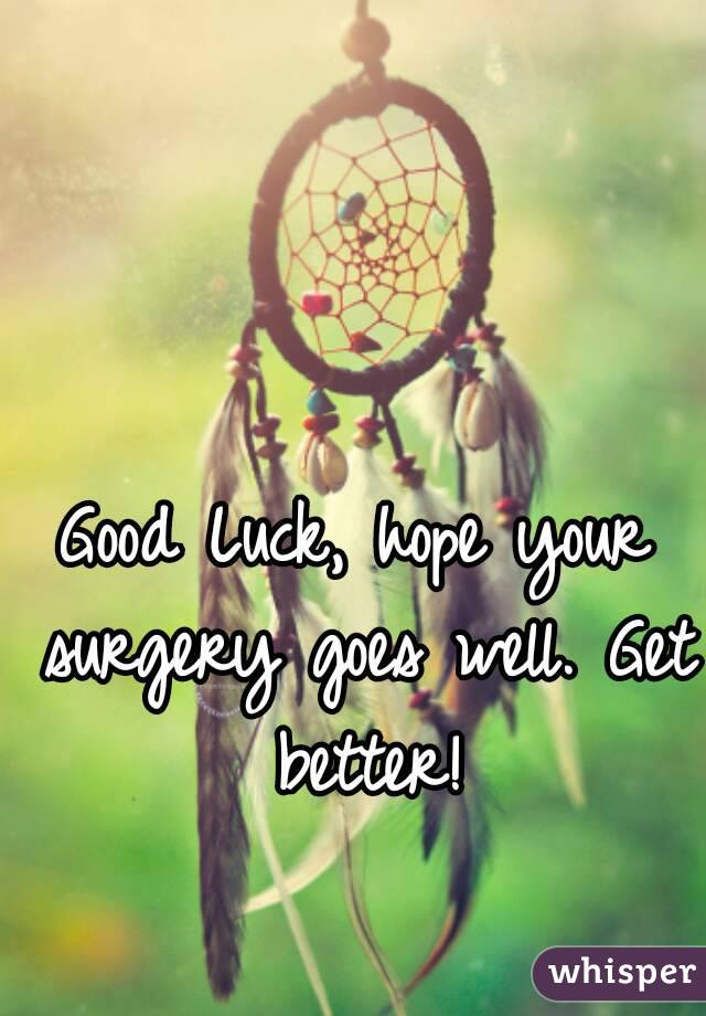 Good Luck, Hope Your Surgery Goes Well. Get Better