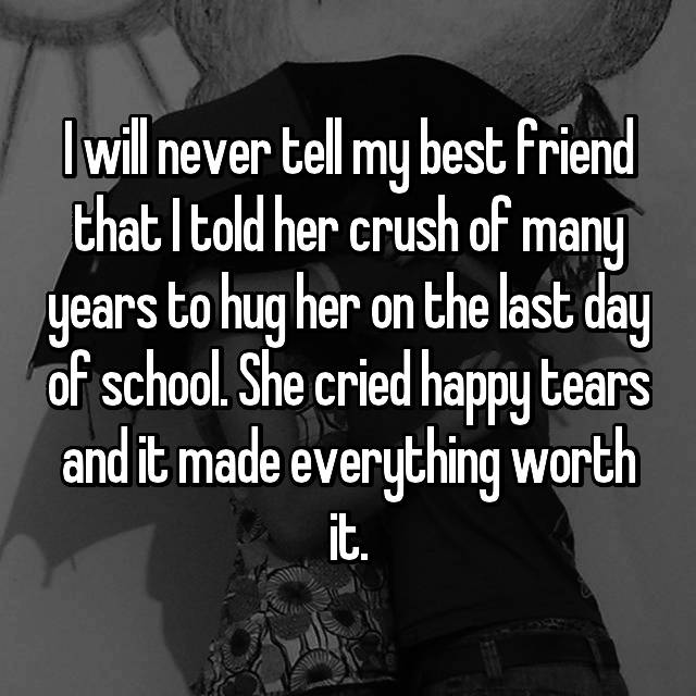 I will never tell my best friend that I told her crush of many years to hug her on the last day of school. She cried happy tears and it made everything worth it.