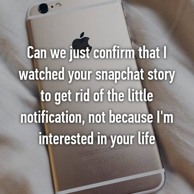 Can we just confirm that I watched your snapchat story to get rid of the little notification, not because I'm interested in your life