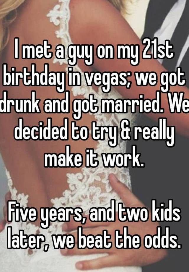 I met a guy on my 21st birthday in vegas; we got drunk and ...