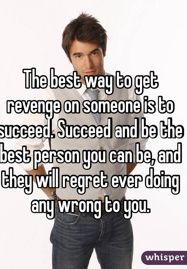 The best way to get revenge on someone is to succeed
