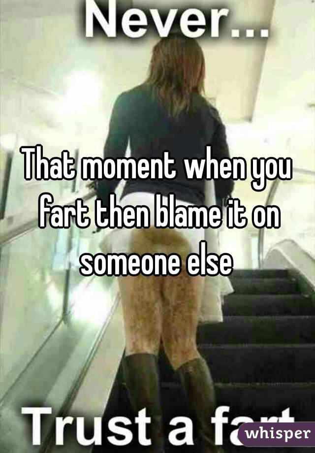 That moment when you fart then blame it on someone else