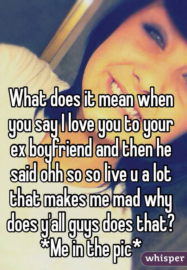 What does it mean when you say I love you to your ex boyfriend and then