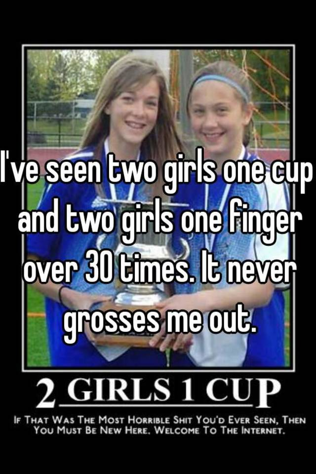 Ive Seen Two Girls One Cup And Finger Over 30 Times It Never Grosses Me Out