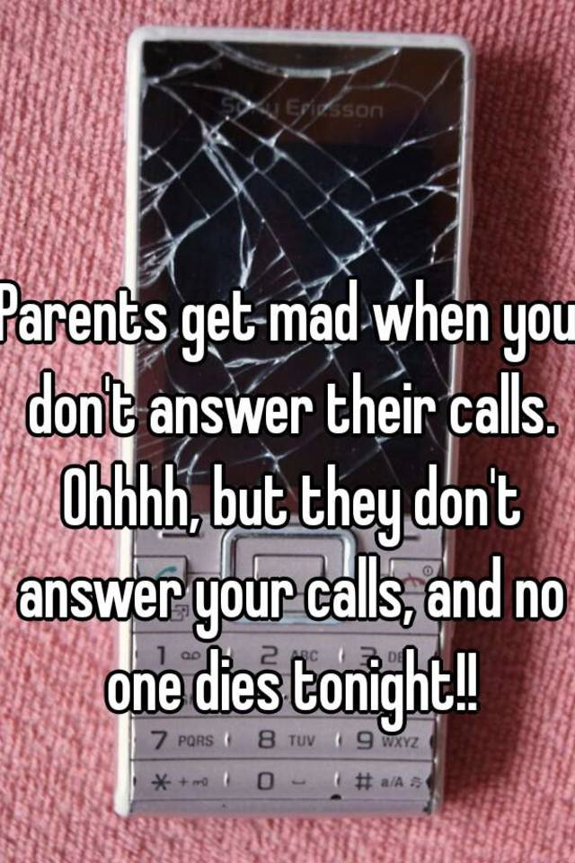 Parents get mad when you don't answer their calls  Ohhhh