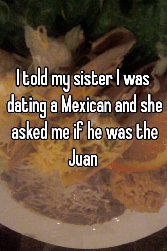 my sister is dating a mexican