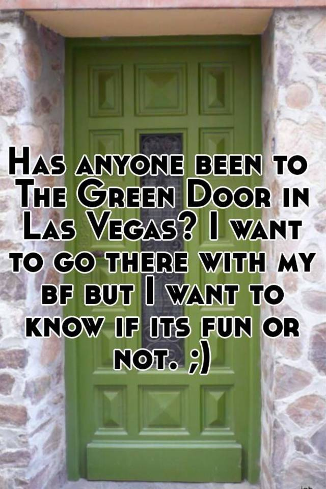Has Anyone Been To The Green Door In Las Vegas? I Want To Go There With My  Bf But I Want To Know If Its Fun Or Not. ;)