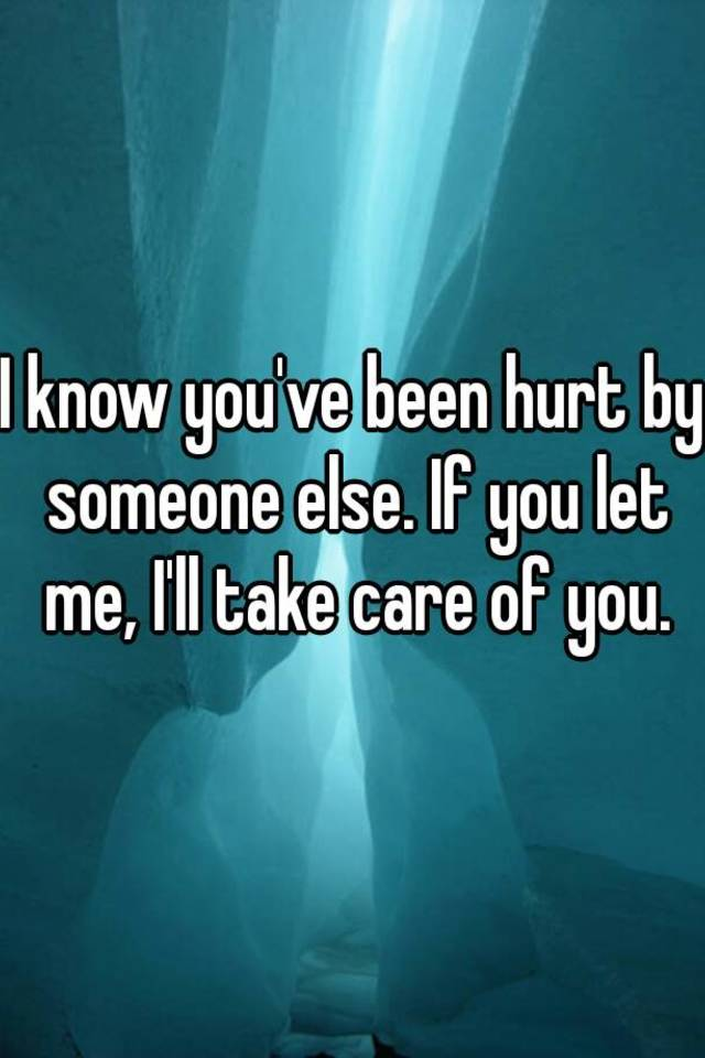 I know you've been hurt by someone else  If you let me, I'll