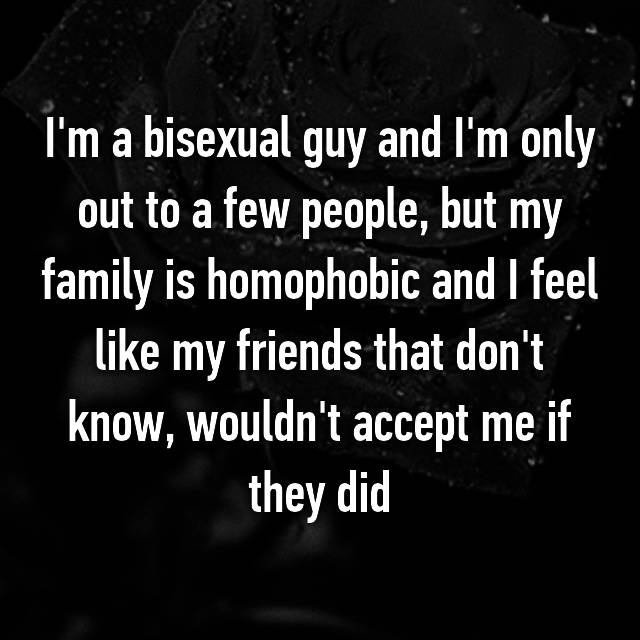 I'm a bisexual guy and I'm only out to a few people, but my family is homophobic and I feel like my friends that don't know, wouldn't accept me if they did