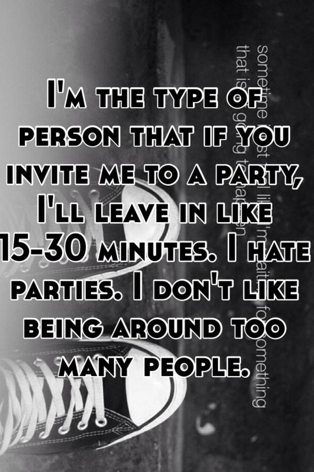 I'm the type of person that if you invite me to a party, I'll leave