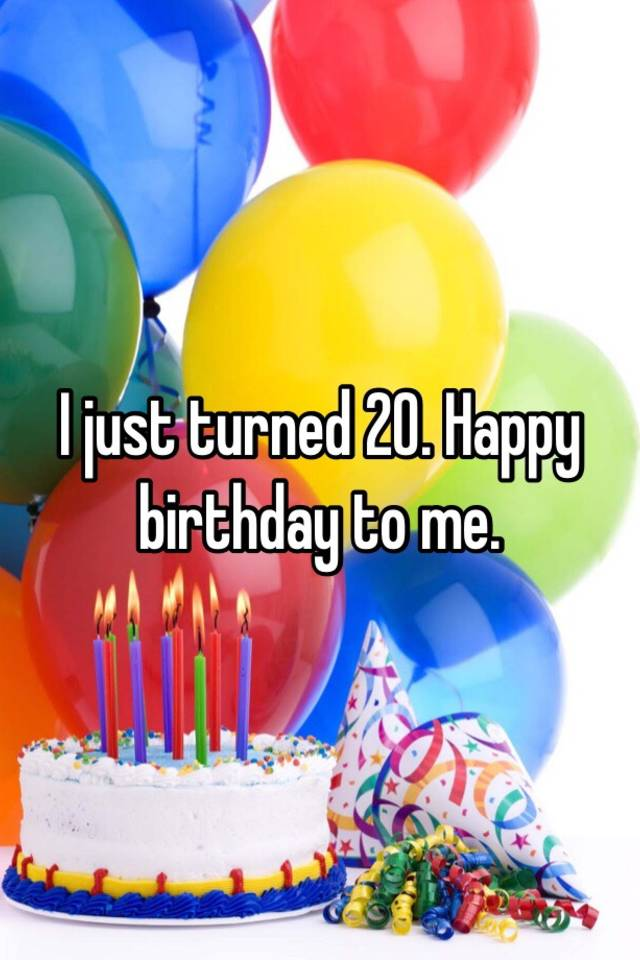 I Just Turned 20 Happy Birthday To Me