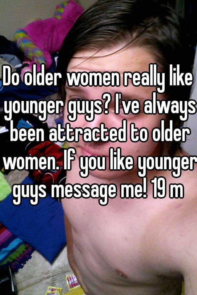Why do younger guys like me