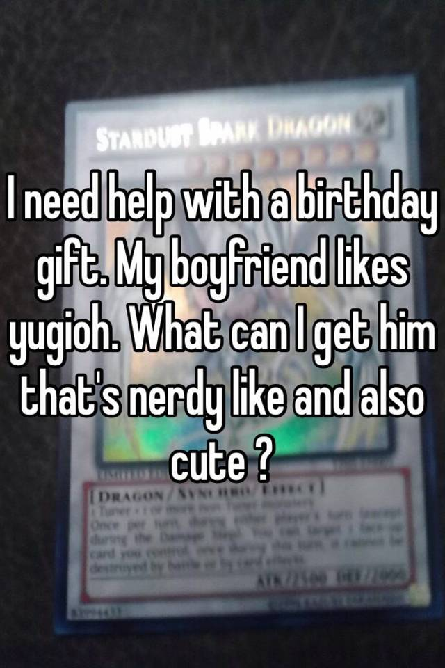 I Need Help With A Birthday Gift My Boyfriend Likes Yugioh What