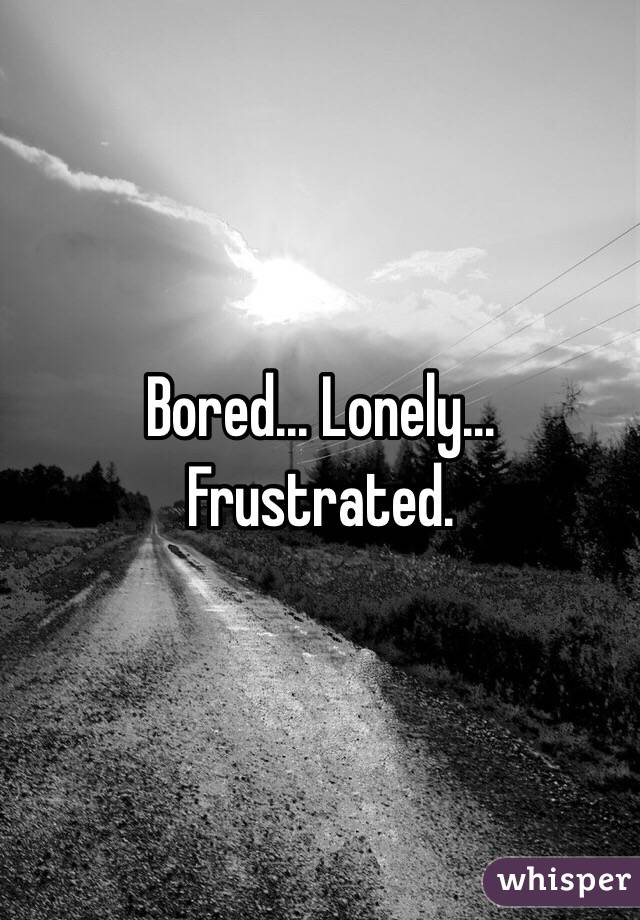 bored and lonely