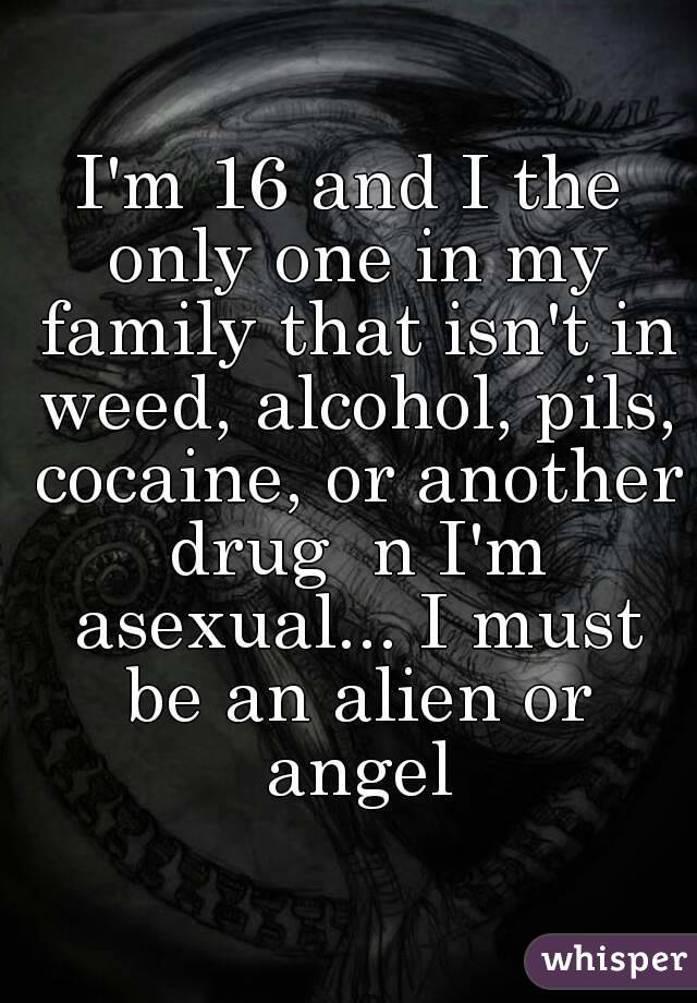 I'm 16 and I the only one in my family that isn't in weed, alcohol, pils, cocaine, or another drug  n I'm asexual... I must be an alien or angel