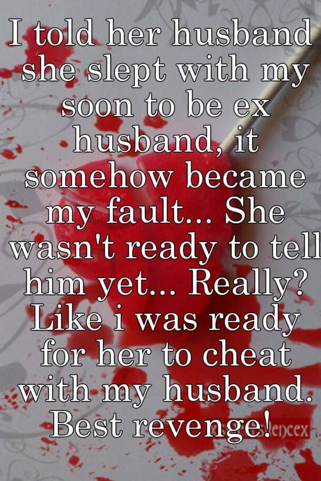 I told her husband she slept with my soon to be ex husband