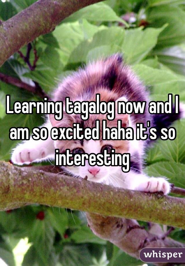Learning tagalog now and I am so excited haha it's so interesting