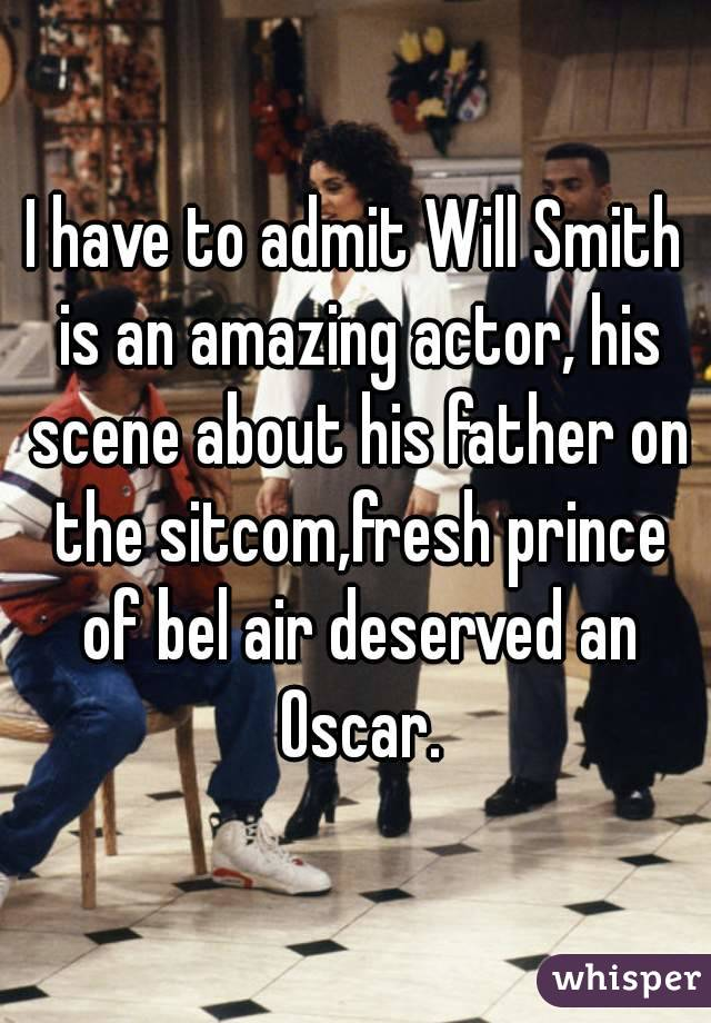 I have to admit Will Smith is an amazing actor, his scene about his father on the sitcom,fresh prince of bel air deserved an Oscar.