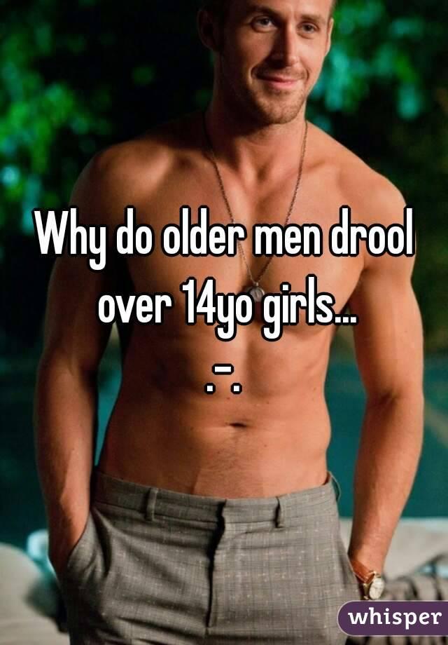 Why do older men drool over 14yo girls... .-.