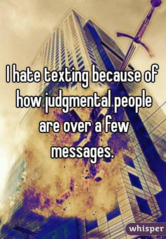 I hate texting because of how judgmental people are over a few messages.