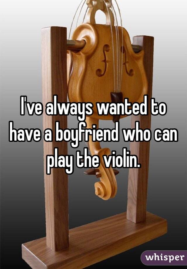 I've always wanted to have a boyfriend who can play the violin.