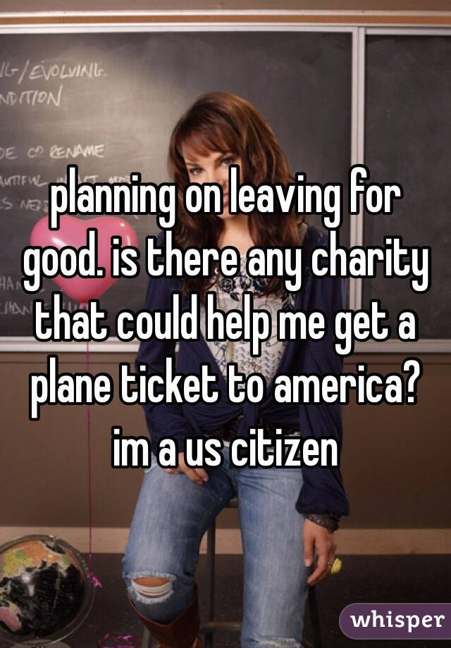 planning on leaving for good. is there any charity that could help me get a plane ticket to america? im a us citizen