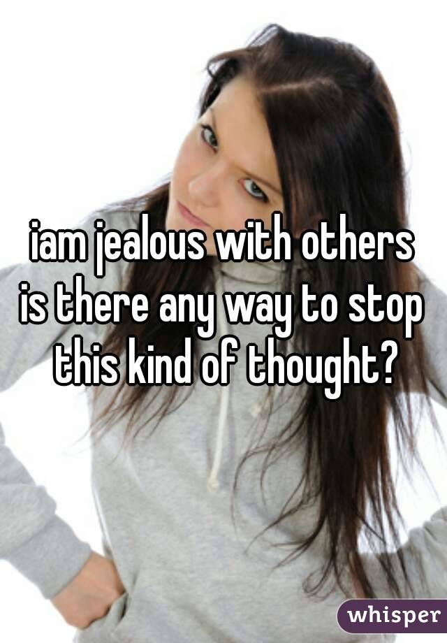 iam jealous with others is there any way to stop this kind of thought?