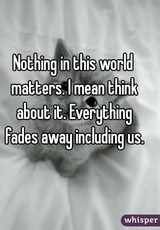 Nothing in this world matters. I mean think about it. Everything fades away including us.